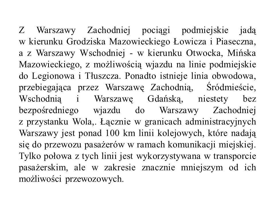 Z Warszawy Zachodniej pociągi podmiejskie jadą w kierunku Grodziska Mazowieckiego Łowicza i Piaseczna, a z Warszawy Wschodniej - w kierunku Otwocka, M