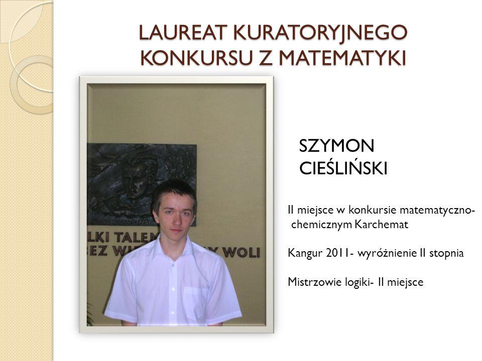 LAUREAT KURATORYJNEGO KONKURSU Z MATEMATYKI SZYMON CIEŚLIŃSKI II miejsce w konkursie matematyczno- chemicznym Karchemat Kangur 2011- wyróżnienie II st