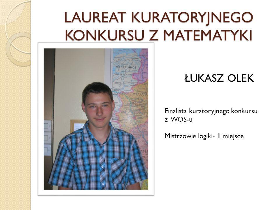 LAUREAT KURATORYJNEGO KONKURSU Z MATEMATYKI ŁUKASZ OLEK Finalista kuratoryjnego konkursu z WOS-u Mistrzowie logiki- II miejsce