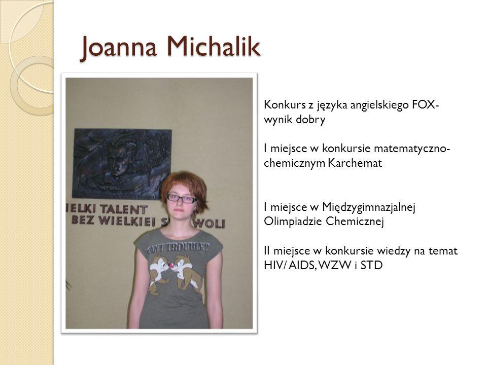 Joanna Michalik Konkurs z języka angielskiego FOX- wynik dobry I miejsce w konkursie matematyczno- chemicznym Karchemat I miejsce w Międzygimnazjalnej