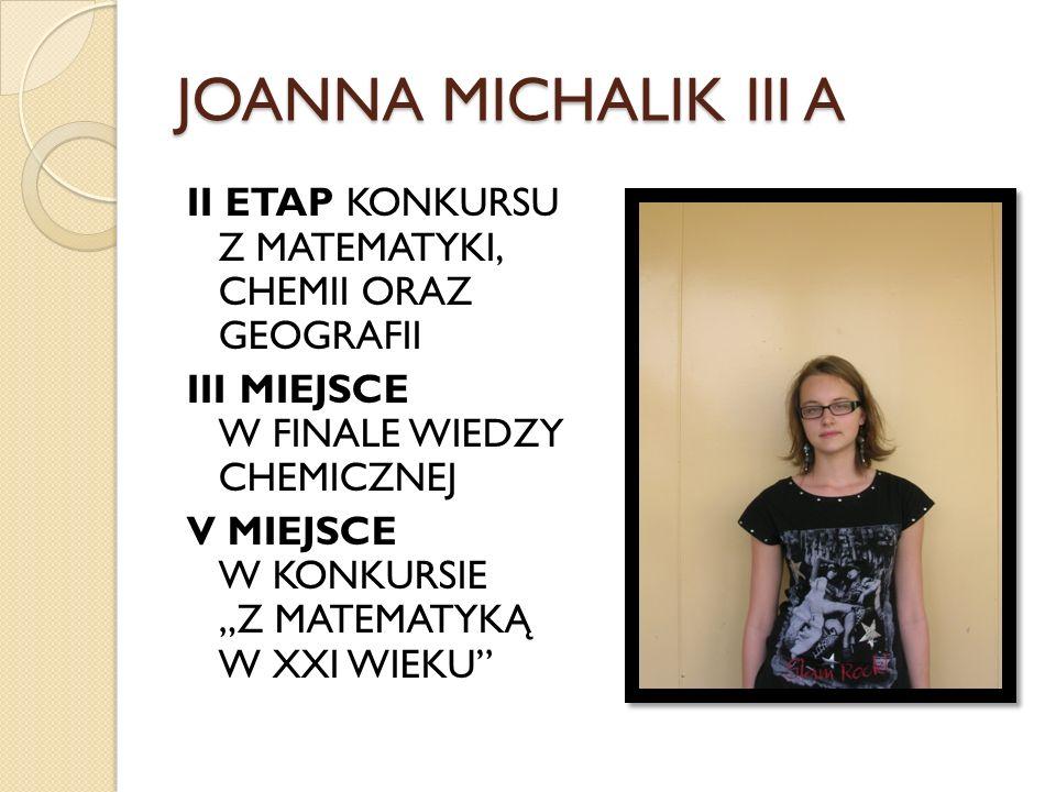 JOANNA MICHALIK III A II ETAP KONKURSU Z MATEMATYKI, CHEMII ORAZ GEOGRAFII III MIEJSCE W FINALE WIEDZY CHEMICZNEJ V MIEJSCE W KONKURSIE Z MATEMATYKĄ W