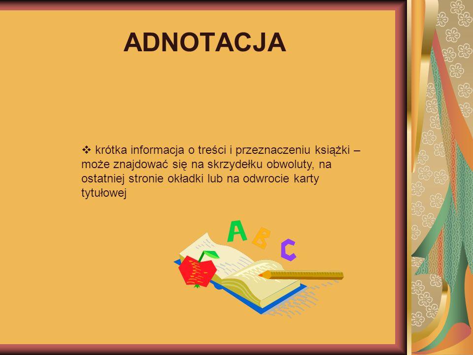 ADNOTACJA krótka informacja o treści i przeznaczeniu książki – może znajdować się na skrzydełku obwoluty, na ostatniej stronie okładki lub na odwrocie