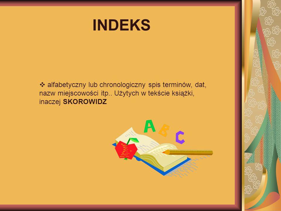 INDEKS alfabetyczny lub chronologiczny spis terminów, dat, nazw miejscowości itp.. Użytych w tekście książki, inaczej SKOROWIDZ