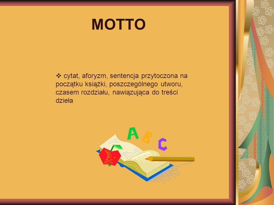 MOTTO cytat, aforyzm, sentencja przytoczona na początku książki, poszczególnego utworu, czasem rozdziału, nawiązująca do treści dzieła