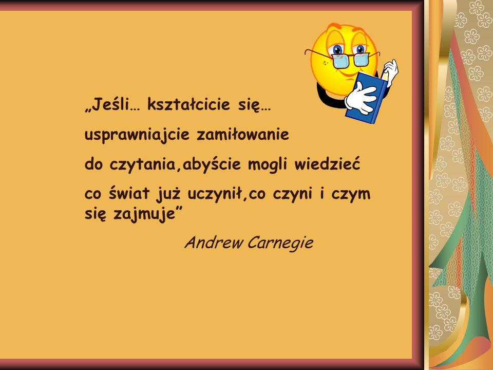 Jeśli… kształcicie się… usprawniajcie zamiłowanie do czytania,abyście mogli wiedzieć co świat już uczynił,co czyni i czym się zajmuje Andrew Carnegie