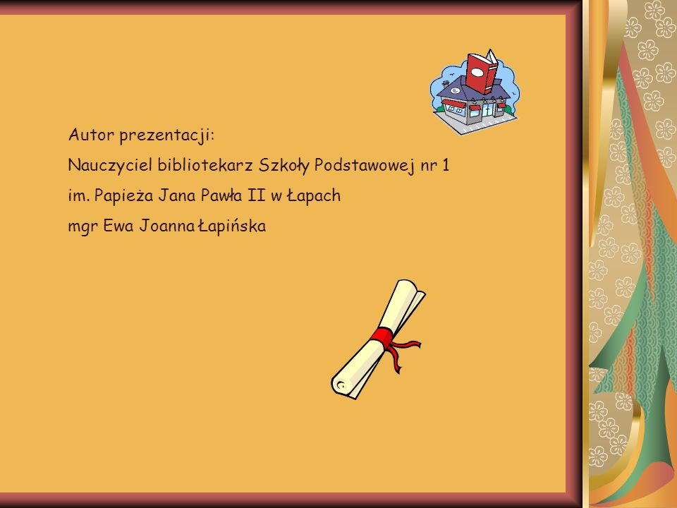 Autor prezentacji: Nauczyciel bibliotekarz Szkoły Podstawowej nr 1 im. Papieża Jana Pawła II w Łapach mgr Ewa Joanna Łapińska