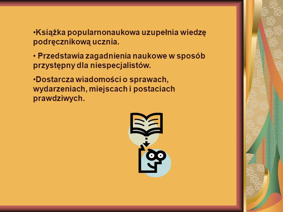 Książka popularnonaukowa uzupełnia wiedzę podręcznikową ucznia. Przedstawia zagadnienia naukowe w sposób przystępny dla niespecjalistów. Dostarcza wia