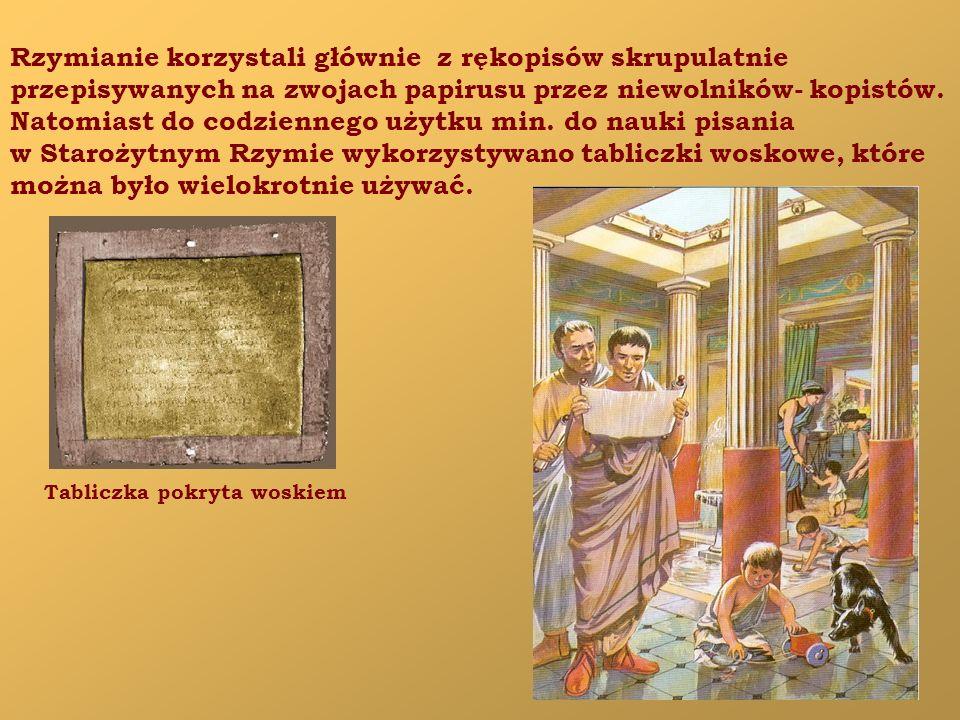 Rzymianie korzystali głównie z rękopisów skrupulatnie przepisywanych na zwojach papirusu przez niewolników- kopistów. Natomiast do codziennego użytku
