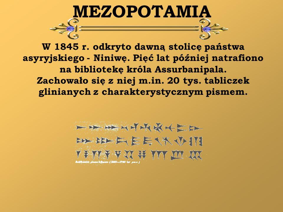MEZOPOTAMIA W 1845 r. odkryto dawną stolicę państwa asyryjskiego - Niniwę. Pięć lat później natrafiono na bibliotekę króla Assurbanipala. Zachowało si