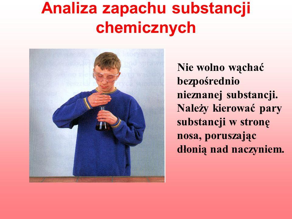 Analiza zapachu substancji chemicznych Nie wolno wąchać bezpośrednio nieznanej substancji. Należy kierować pary substancji w stronę nosa, poruszając d