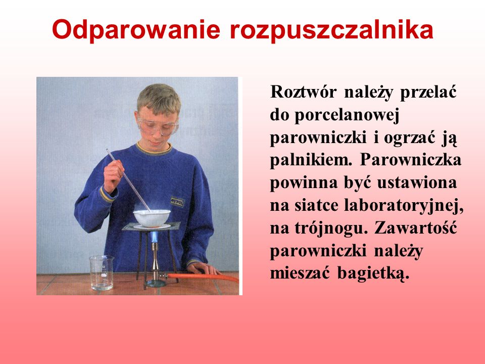 Odparowanie rozpuszczalnika Roztwór należy przelać do porcelanowej parowniczki i ogrzać ją palnikiem. Parowniczka powinna być ustawiona na siatce labo