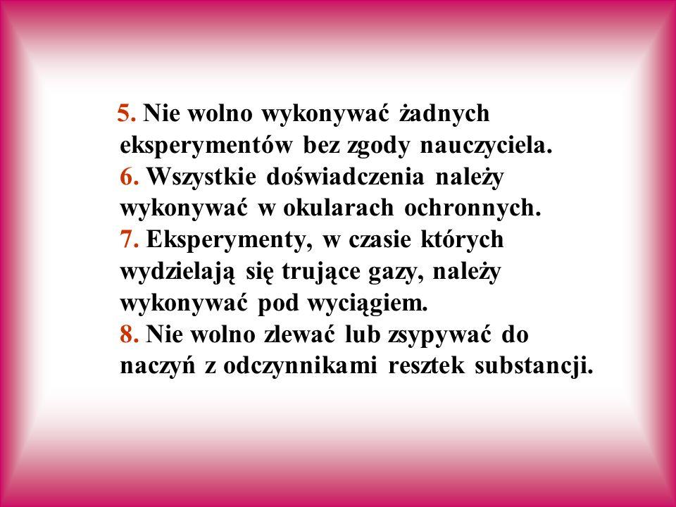 5.Nie wolno wykonywać żadnych eksperymentów bez zgody nauczyciela.