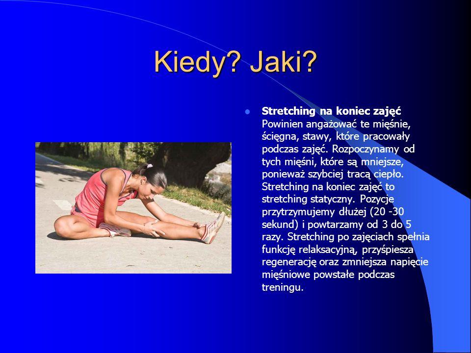 Kiedy? Jaki? Stretching na koniec zajęć Powinien angażować te mięśnie, ścięgna, stawy, które pracowały podczas zajęć. Rozpoczynamy od tych mięśni, któ