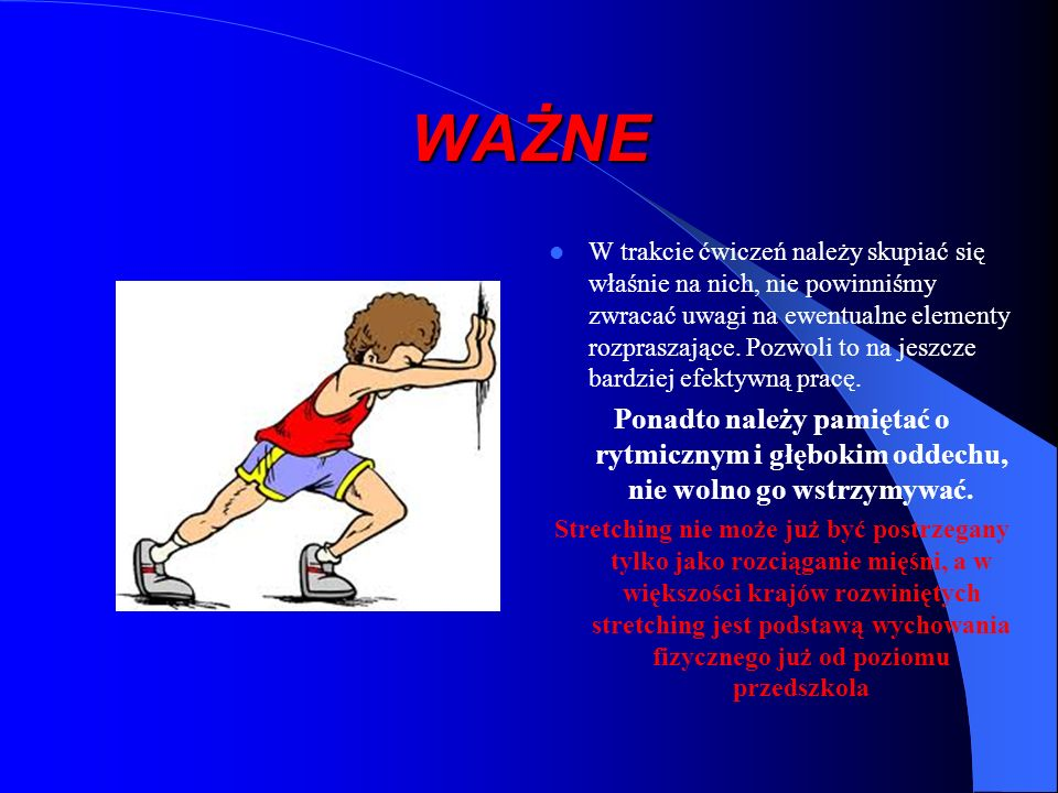 A B C stretchingu KIEDY STOSOWAĆ - po rozgrzaniu organizmu - po jednostce treningowej FUNDEMENTALNA ZASADA - napięcie [15-30sek](izometryczne napięcie mięsni, które będziemy rozciągać - rozluźnienie [kilka sek.](relaksacja potrząśnięcie uprzednio napiętych mięśni) - wzrastające rozciągnięcie[20-40] (stopniowe zwiększanie kąta w danym stawie) CZEGO UNIKAĆ - sprężynowania (mięśnie rozciągamy stopniowo, nie skokowo) - nadmiernego rozciągania (rozciągamy do granicy bólu, nie mocniej)