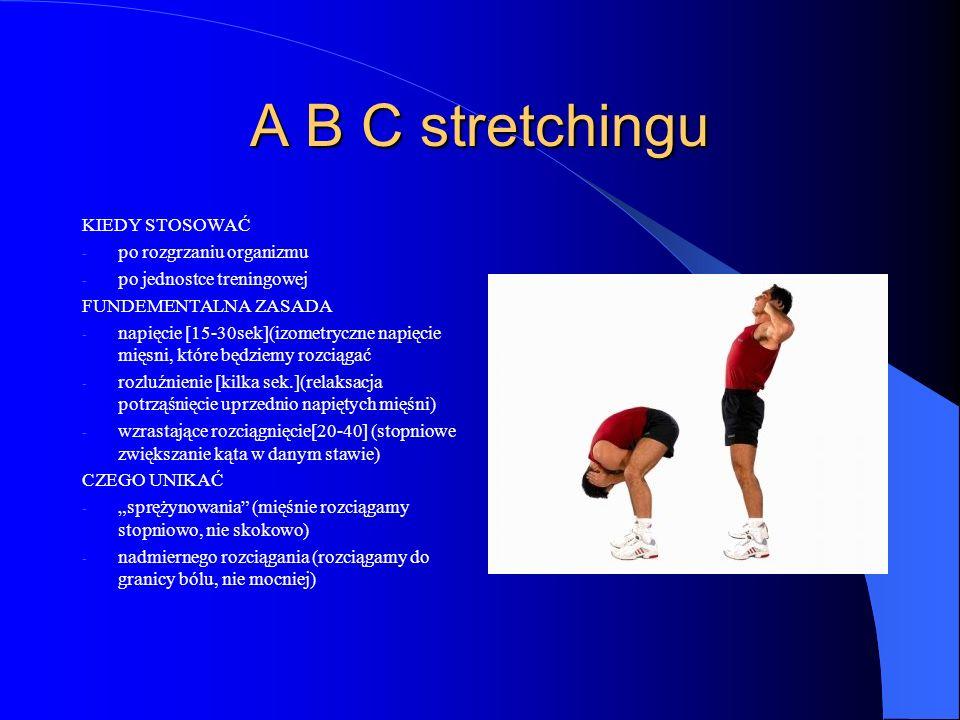 A B C stretchingu KIEDY STOSOWAĆ - po rozgrzaniu organizmu - po jednostce treningowej FUNDEMENTALNA ZASADA - napięcie [15-30sek](izometryczne napięcie