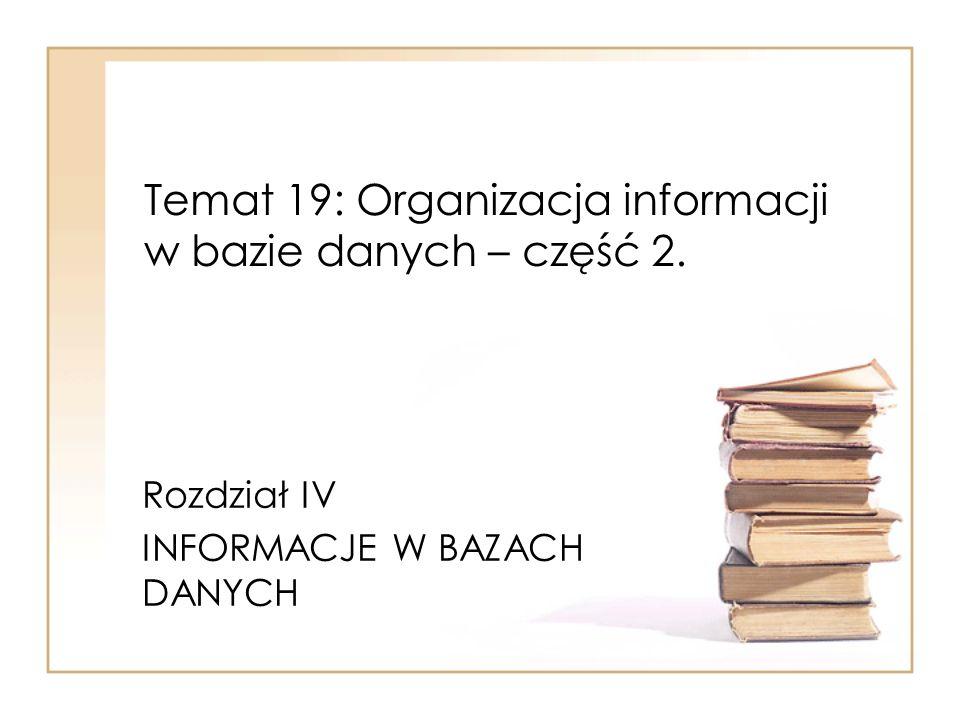 Temat 19: Organizacja informacji w bazie danych – część 2. Rozdział IV INFORMACJE W BAZACH DANYCH