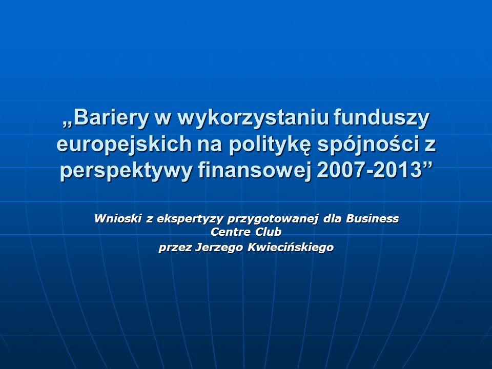 Bariery w wykorzystaniu funduszy europejskich na politykę spójności z perspektywy finansowej 2007-2013 Wnioski z ekspertyzy przygotowanej dla Business Centre Club przez Jerzego Kwiecińskiego