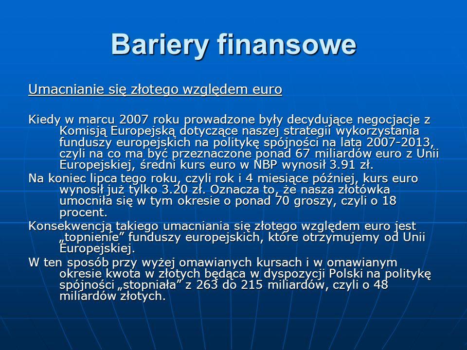 Bariery finansowe Umacnianie się złotego względem euro Kiedy w marcu 2007 roku prowadzone były decydujące negocjacje z Komisją Europejską dotyczące naszej strategii wykorzystania funduszy europejskich na politykę spójności na lata 2007-2013, czyli na co ma być przeznaczone ponad 67 miliardów euro z Unii Europejskiej, średni kurs euro w NBP wynosił 3.91 zł.