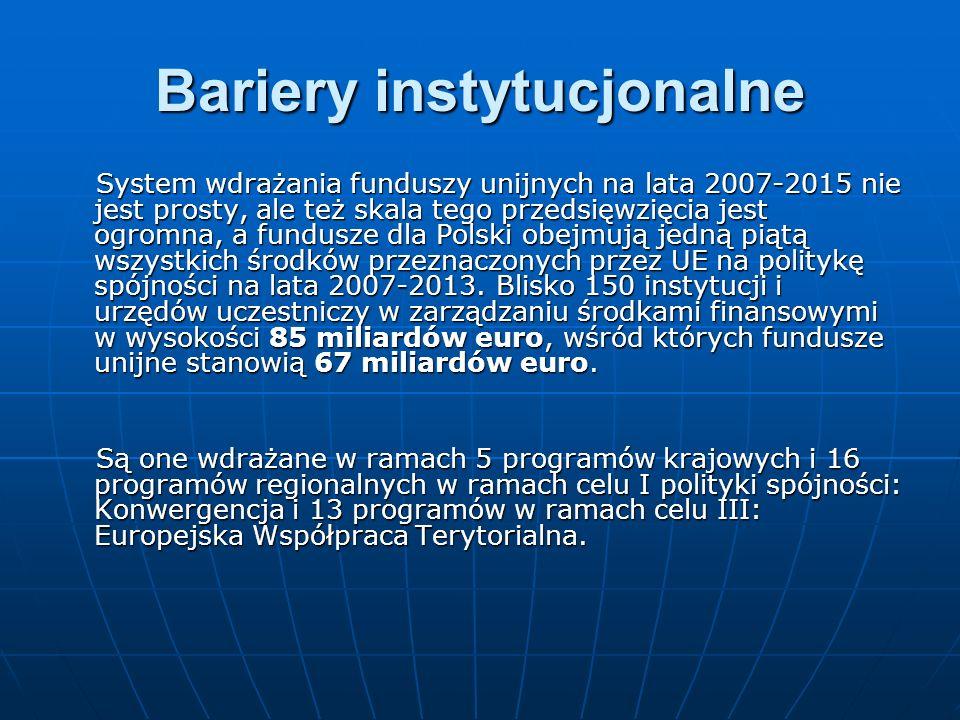Bariery instytucjonalne System wdrażania funduszy unijnych na lata 2007-2015 nie jest prosty, ale też skala tego przedsięwzięcia jest ogromna, a fundusze dla Polski obejmują jedną piątą wszystkich środków przeznaczonych przez UE na politykę spójności na lata 2007-2013.