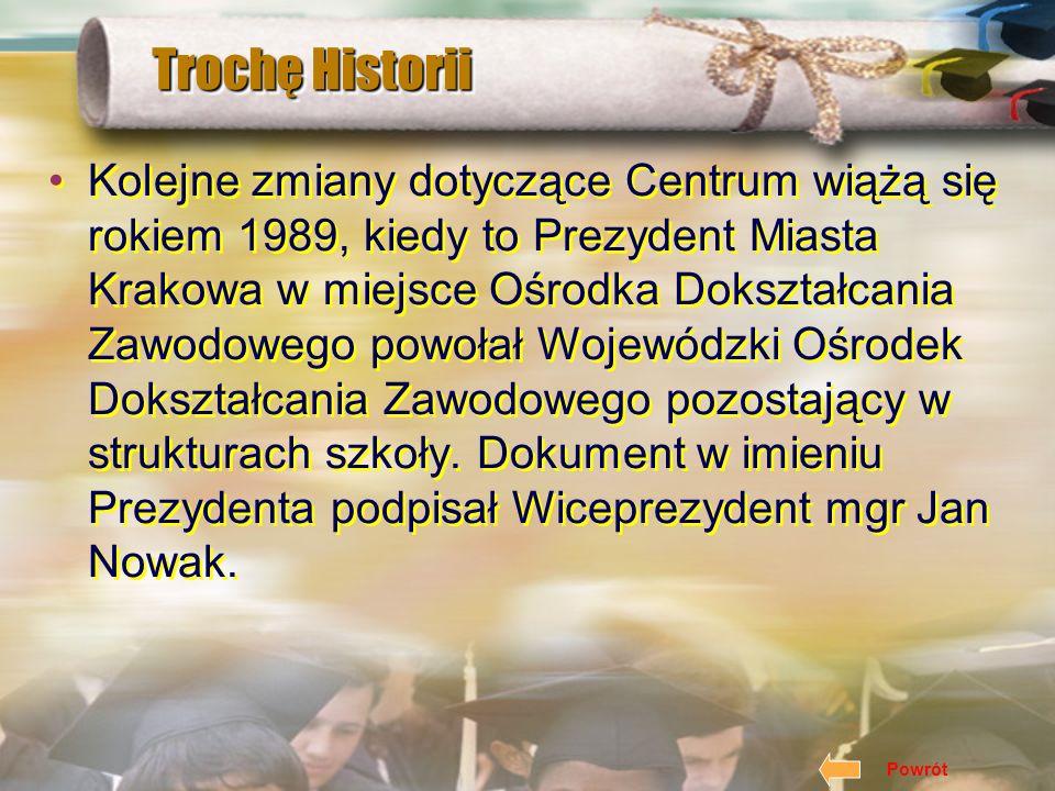 Trochę Historii Kolejne zmiany dotyczące Centrum wiążą się rokiem 1989, kiedy to Prezydent Miasta Krakowa w miejsce Ośrodka Dokształcania Zawodowego powołał Wojewódzki Ośrodek Dokształcania Zawodowego pozostający w strukturach szkoły.