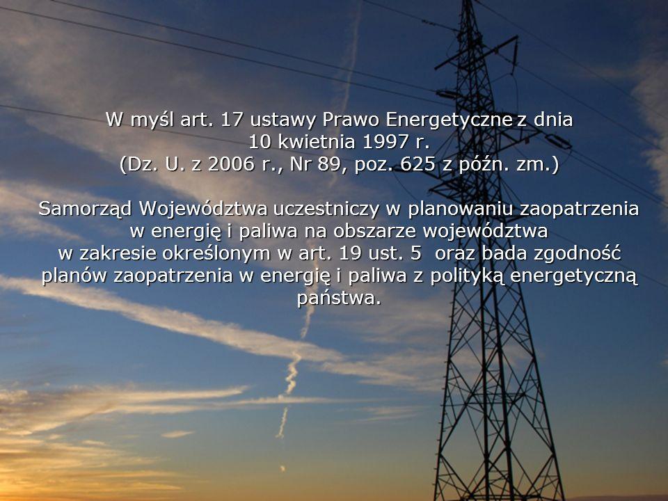 W myśl art. 17 ustawy Prawo Energetyczne z dnia 10 kwietnia 1997 r. (Dz. U. z 2006 r., Nr 89, poz. 625 z późn. zm.) Samorząd Województwa uczestniczy w