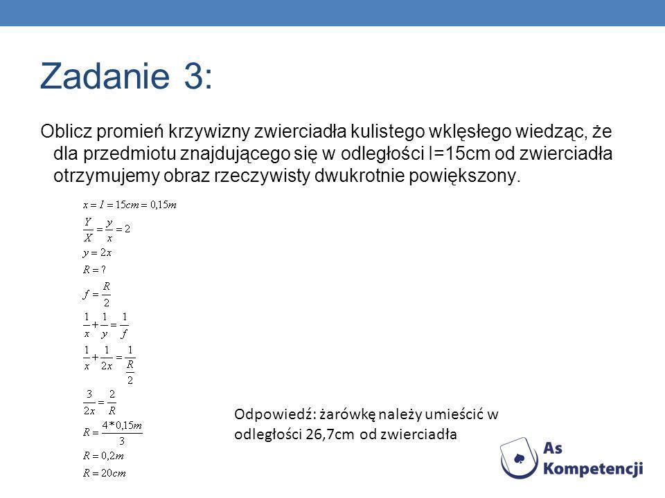 Zadanie 3: Oblicz promień krzywizny zwierciadła kulistego wklęsłego wiedząc, że dla przedmiotu znajdującego się w odległości I=15cm od zwierciadła otr