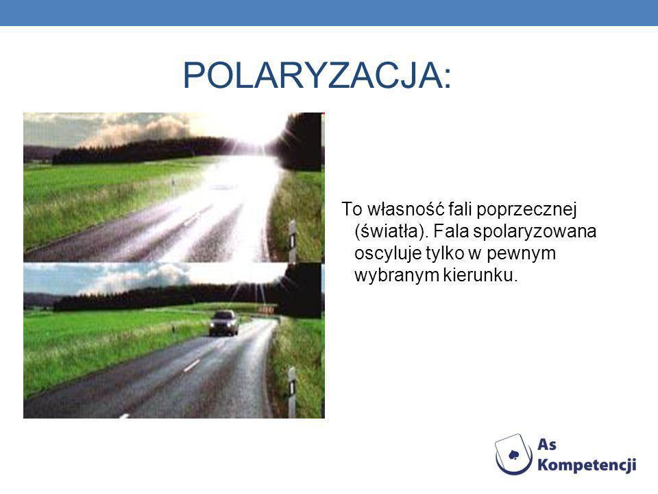 POLARYZACJA: To własność fali poprzecznej (światła). Fala spolaryzowana oscyluje tylko w pewnym wybranym kierunku.