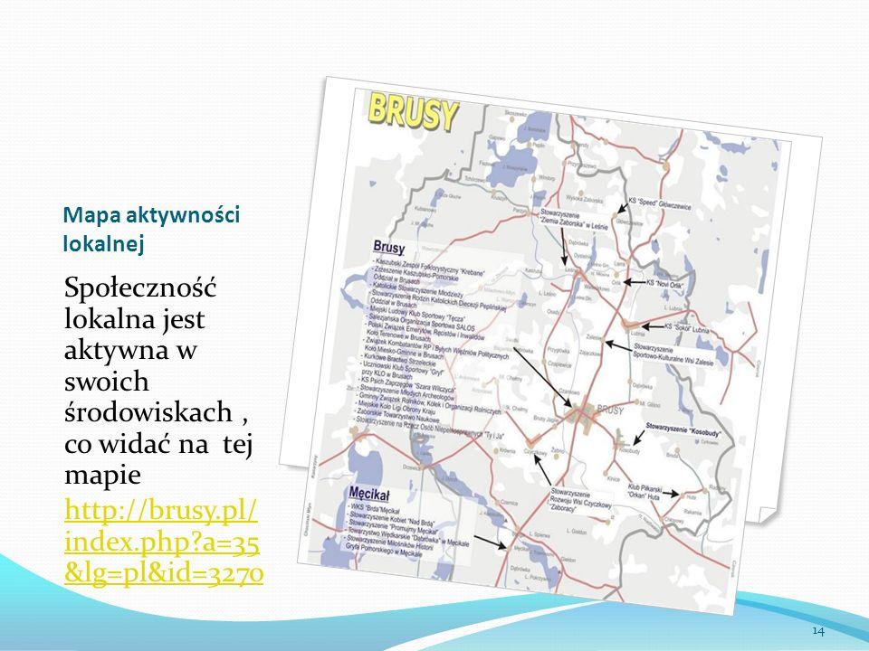 Mapa aktywności lokalnej Społeczność lokalna jest aktywna w swoich środowiskach, co widać na tej mapie http://brusy.pl/ index.php?a=35 &lg=pl&id=3270 14
