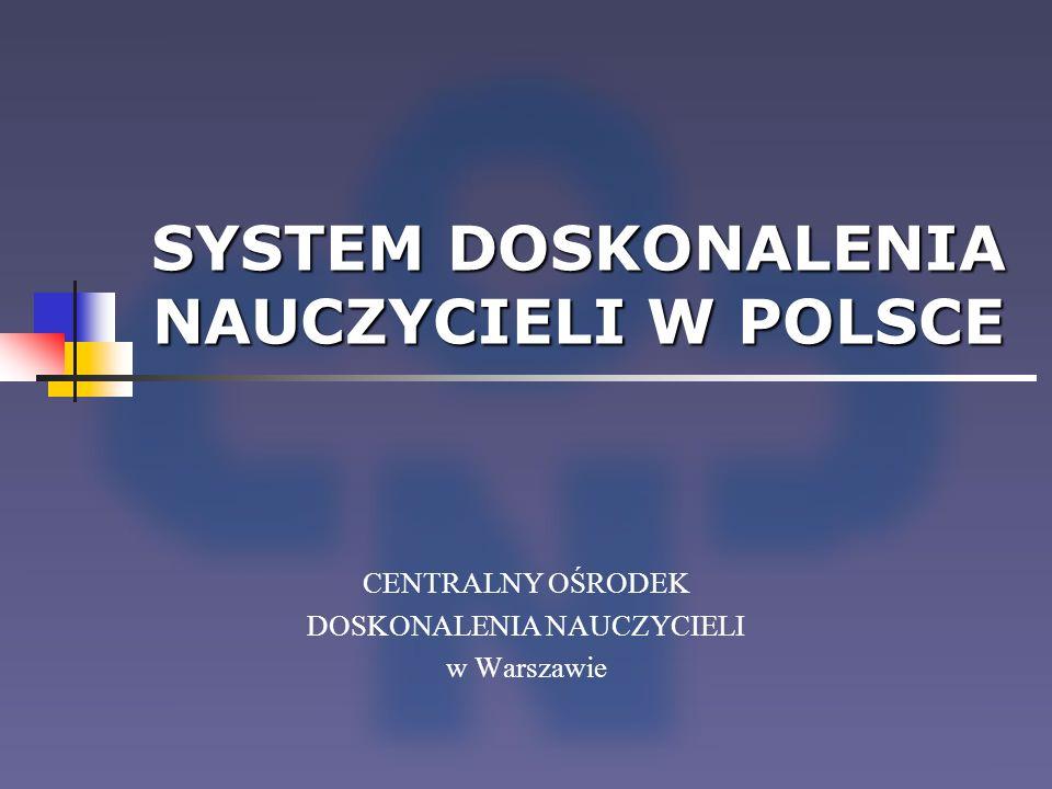 SYSTEM DOSKONALENIA NAUCZYCIELI W POLSCE CENTRALNY OŚRODEK DOSKONALENIA NAUCZYCIELI w Warszawie