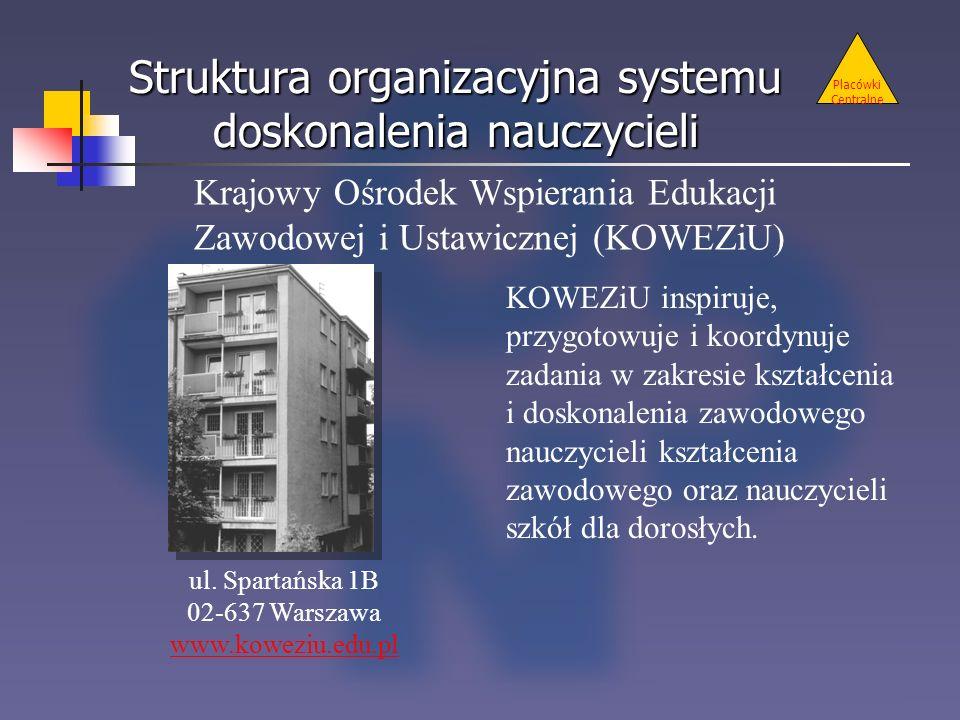 Struktura organizacyjna systemu doskonalenia nauczycieli Placówki Centralne Krajowy Ośrodek Wspierania Edukacji Zawodowej i Ustawicznej (KOWEZiU) ul.