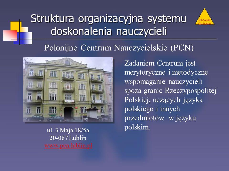 Struktura organizacyjna systemu doskonalenia nauczycieli Placówki Centralne Polonijne Centrum Nauczycielskie (PCN) ul. 3 Maja 18/5a 20-087 Lublin www.