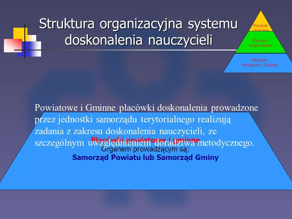 Struktura organizacyjna systemu doskonalenia nauczycieli Placówki Centralne Placówki Wojewódzkie Placówki Powiatowe i Gminne Placówki powiatowe i gmin