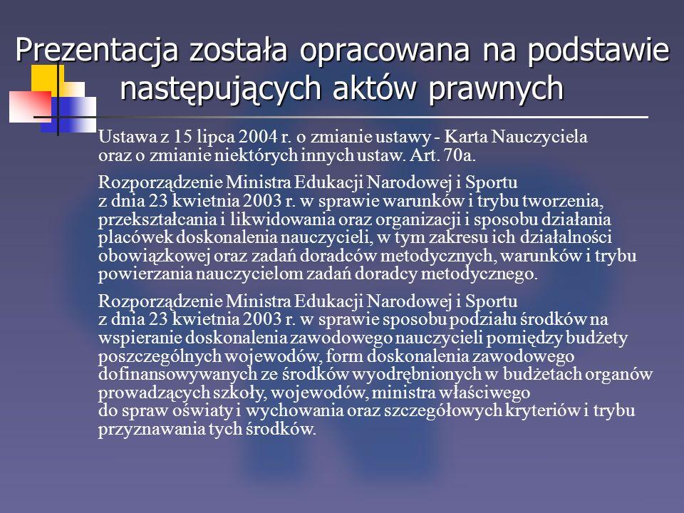Prezentacja została opracowana na podstawie następujących aktów prawnych Ustawa z 15 lipca 2004 r. o zmianie ustawy - Karta Nauczyciela oraz o zmianie