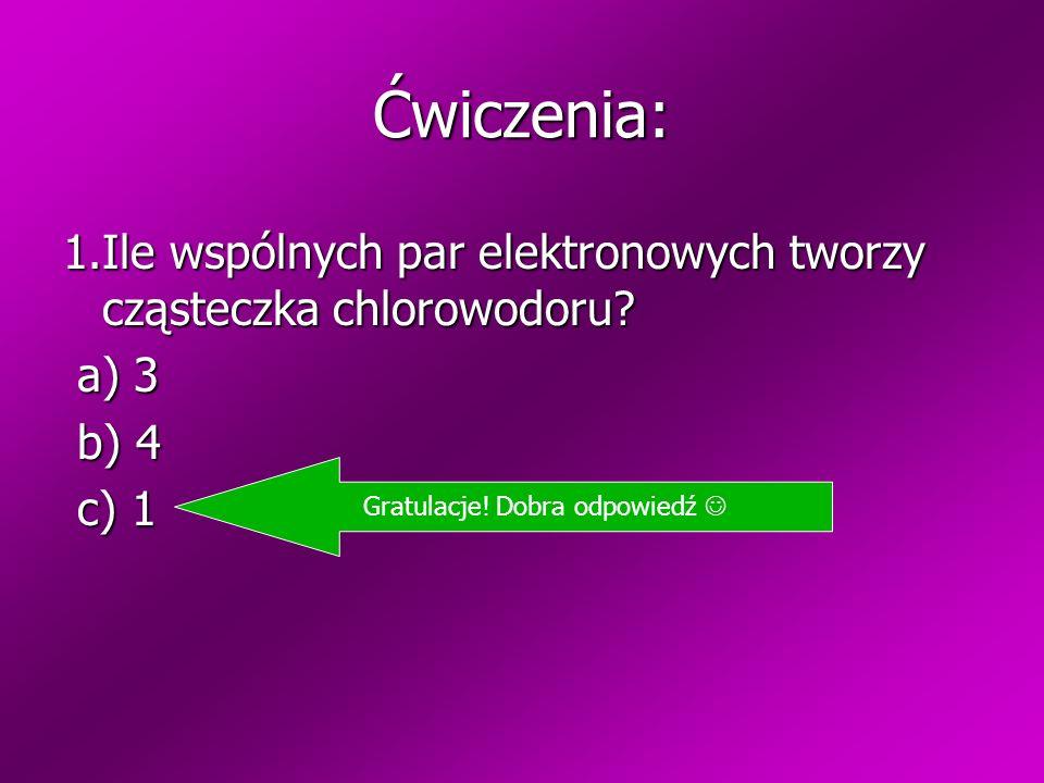 Ćwiczenia: 1.Ile wspólnych par elektronowych tworzy cząsteczka chlorowodoru? a) 3 a) 3 b) 4 b) 4 c) 1 c) 1 Zła odpowiedź