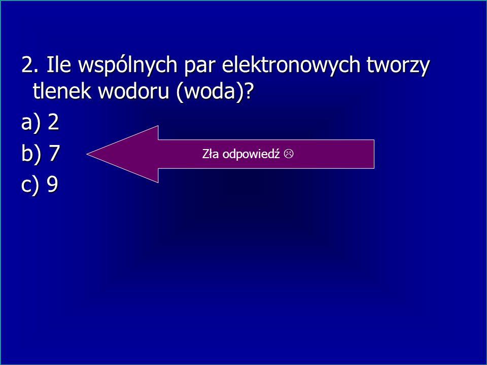2. Ile wspólnych par elektronowych tworzy tlenek wodoru (woda)? 2. Ile wspólnych par elektronowych tworzy tlenek wodoru (woda)? a) 2 a) 22 b) 7 b) 77