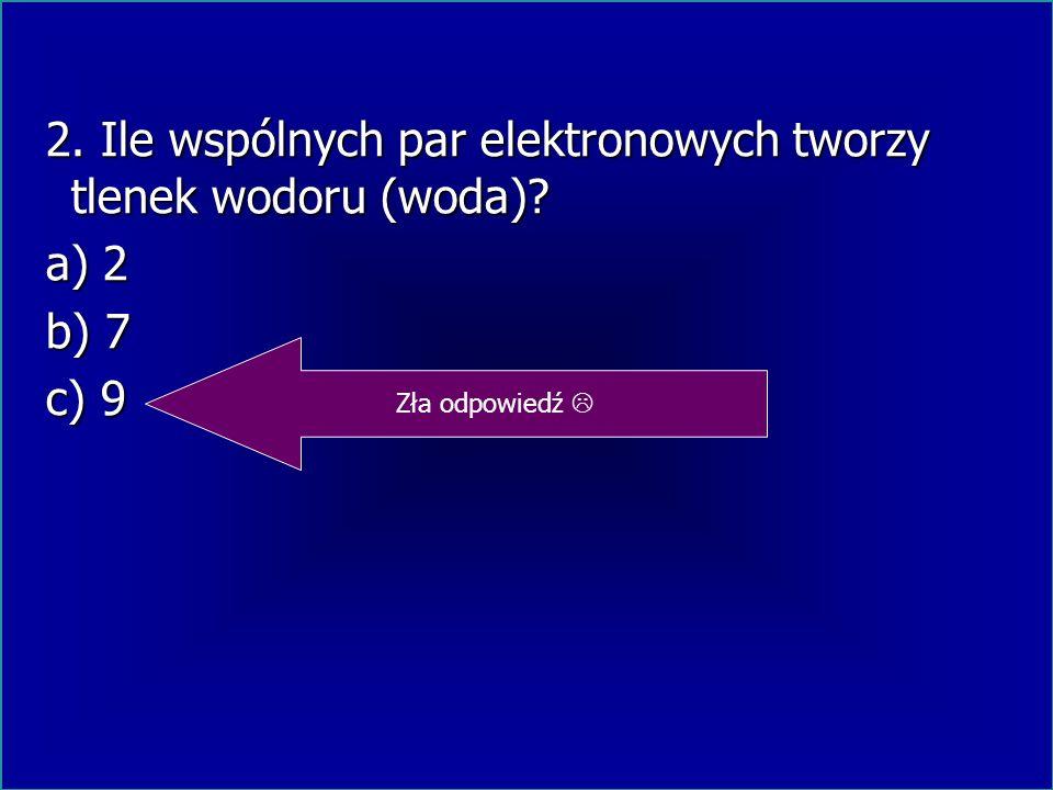 2. Ile wspólnych par elektronowych tworzy tlenek wodoru (woda)? 2. Ile wspólnych par elektronowych tworzy tlenek wodoru (woda)? a) 2 a) 2 b) 7 b) 7 c)