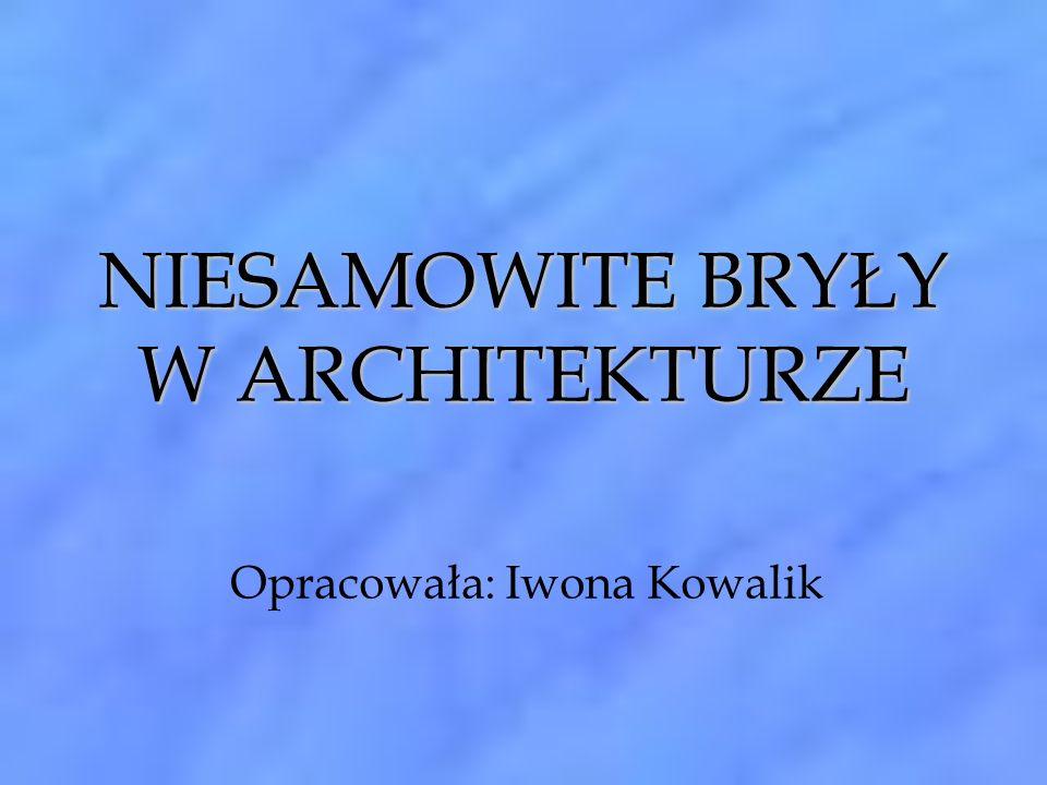 NIESAMOWITE BRYŁY W ARCHITEKTURZE Opracowała: Iwona Kowalik