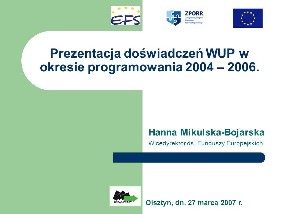 Prezentacja doświadczeń WUP w okresie programowania 2004 – 2006. Hanna Mikulska-Bojarska Wicedyrektor ds. Funduszy Europejskich Olsztyn, dn. 27 marca