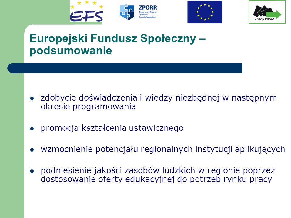 Europejski Fundusz Społeczny – podsumowanie zdobycie doświadczenia i wiedzy niezbędnej w następnym okresie programowania promocja kształcenia ustawicznego wzmocnienie potencjału regionalnych instytucji aplikujących podniesienie jakości zasobów ludzkich w regionie poprzez dostosowanie oferty edukacyjnej do potrzeb rynku pracy