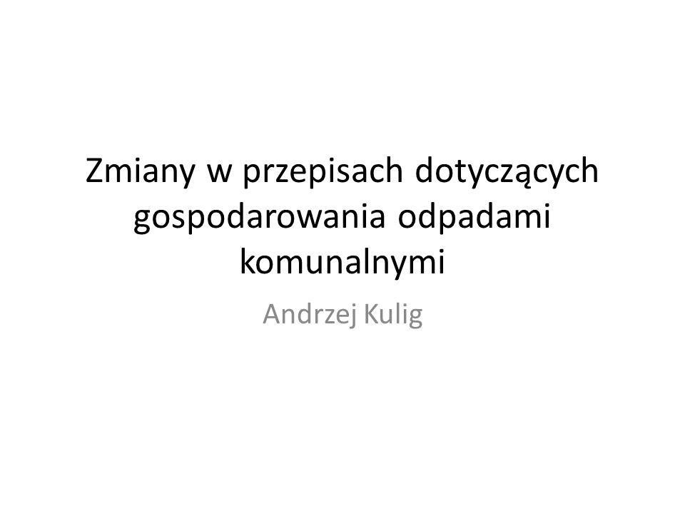 Zmiany w przepisach dotyczących gospodarowania odpadami komunalnymi Andrzej Kulig