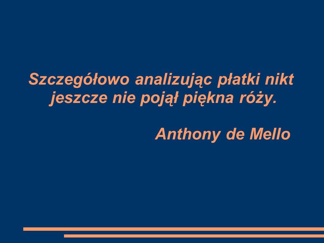 Szczegółowo analizując płatki nikt jeszcze nie pojął piękna róży. Anthony de Mello
