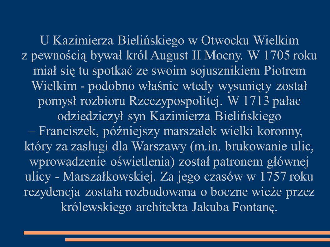 U Kazimierza Bielińskiego w Otwocku Wielkim z pewnością bywał król August II Mocny. W 1705 roku miał się tu spotkać ze swoim sojusznikiem Piotrem Wiel