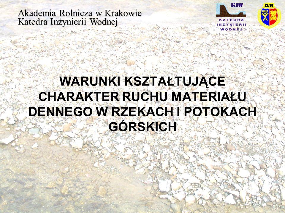 WARUNKI KSZTAŁTUJĄCE CHARAKTER RUCHU MATERIAŁU DENNEGO W RZEKACH I POTOKACH GÓRSKICH Akademia Rolnicza w Krakowie Katedra Inżynierii Wodnej