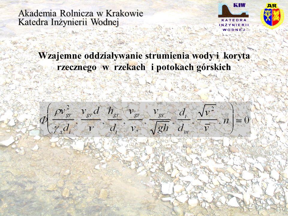 Akademia Rolnicza w Krakowie Katedra Inżynierii Wodnej Współczynnik klinowania się ziaren Poszczególni badacze podali następujące wzory: dla d i /d m < 0,4 dla d i /d m > 0,4 Wang Egiazaroff Diplas Andrews