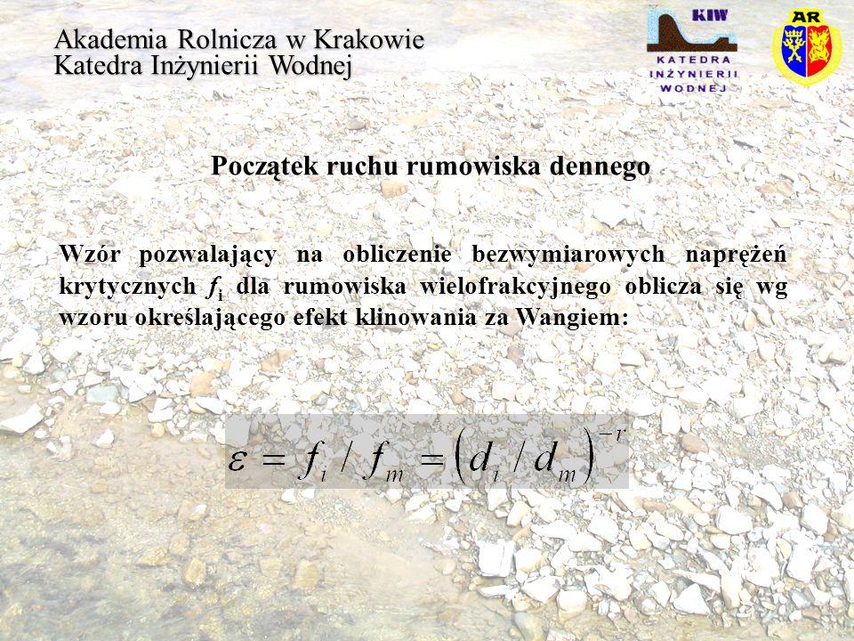 Akademia Rolnicza w Krakowie Katedra Inżynierii Wodnej Początek ruchu rumowiska dennego Uzależniając wartość fi od di/dm otrzymujemy różne wartości naprężeń Shieldsa: : di/dm 0.6 di/dm > 0.6