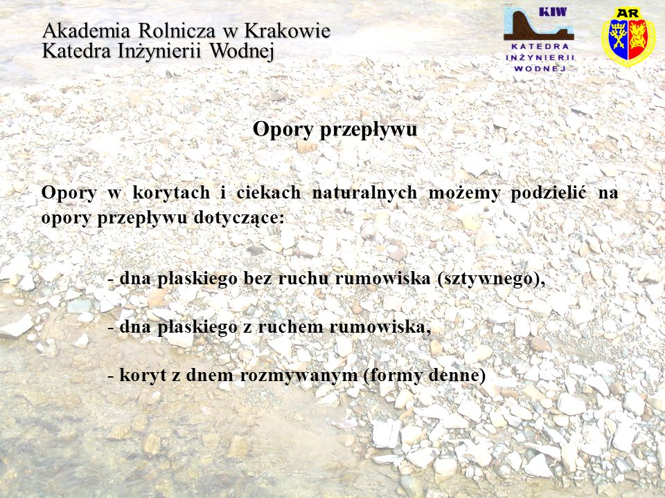 Akademia Rolnicza w Krakowie Katedra Inżynierii Wodnej Opory przepływu Równanie dla przepływu burzliwego z pełnym wpływem szorstkości dna i dla dna bez ruchu rumowiska: Za Grafem [1981,1989] w postaci ogólnej możemy zapisać następująco: