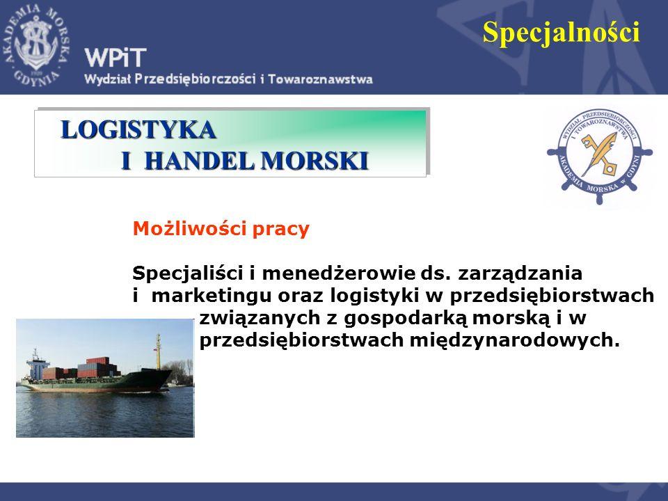 LOGISTYKA I HANDEL MORSKI LOGISTYKA I HANDEL MORSKI Specjalności Możliwości pracy Specjaliści i menedżerowie ds. zarządzania i marketingu oraz logisty