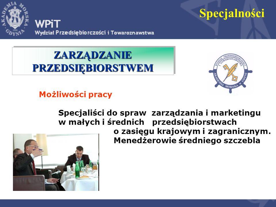 ZARZĄDZANIE PRZEDSIĘBIORSTWEM Specjalności Możliwości pracy Specjaliści do spraw zarządzania i marketingu w małych i średnich przedsiębiorstwach o zas