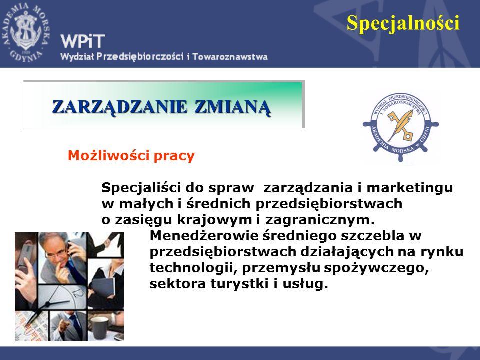 ZARZĄDZANIE ZMIANĄ Specjalności Możliwości pracy Specjaliści do spraw zarządzania i marketingu w małych i średnich przedsiębiorstwach o zasięgu krajow