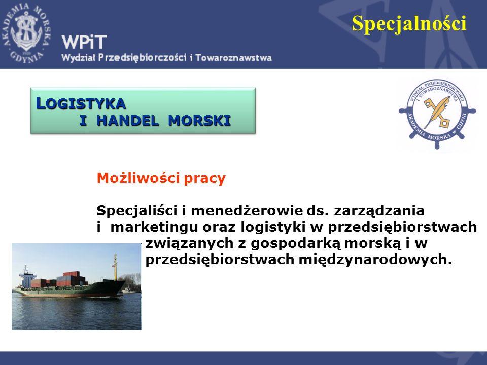 L OGISTYKA I HANDEL MORSKI L OGISTYKA I HANDEL MORSKI Specjalności Możliwości pracy Specjaliści i menedżerowie ds. zarządzania i marketingu oraz logis
